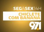 Chiclete com Banana - Seg a Sex 14h - 97.1FM